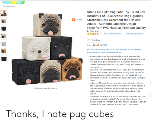 """Lovers Will: Back to results  Kitan Club Hako Pug Cube Toy  Blind Box  Includes 1 of 6 Collectible Dog Figurines -  Stackable Desk Ornament for Kids and  Save  Adults Authentic Japanese Design  Made from PVC Material, Premium Quality  by Kitan Club  16 customer reviews  3 answered questions  hBest Deal  Price: $6.99prime  Get $70 off instantly: Pay $0.00 upon approval for the Amazon  Prime Rewards Visa Card. No annual fee.  Adorable Pug Toys: With wrinkled faces, wide eyes and silly  expressions, our dog desk toys add a touch of cuteness wherever  they go! This 6-piece series includes 2 surprised (black and  brown), 2 sleeping (white and tan) and 2 happy (tan and black)  pug puppies  Stackable Fun: Each measuring 1.25x1.25x1.25,"""" our collectable  figurines are compact and convenient, making them the perfect  desk ornaments! Create a fun display on your bookshelves or  dashboard, or use the stackable cube design to build a sweet pug  tower.  Unbox the Mystery: For an extra bit of fun, each order ships in  one of our unique blind boxes! You'll receive 1 of the 6 designs in  Roll over image to zoom in  this cube series, offering a special surprise and allowing you to  collect them all. It's a delightful pug gift all dog-lovers will  cherish.  Designed for Durability: Great for kids and kids at heart, we craft  our toys from a high-quality PVC material. Not only does this  provide incredible strength, but it also ensures your pup is part of  the family for vears to come The best nart? There's zero Thanks, I hate pug cubes"""
