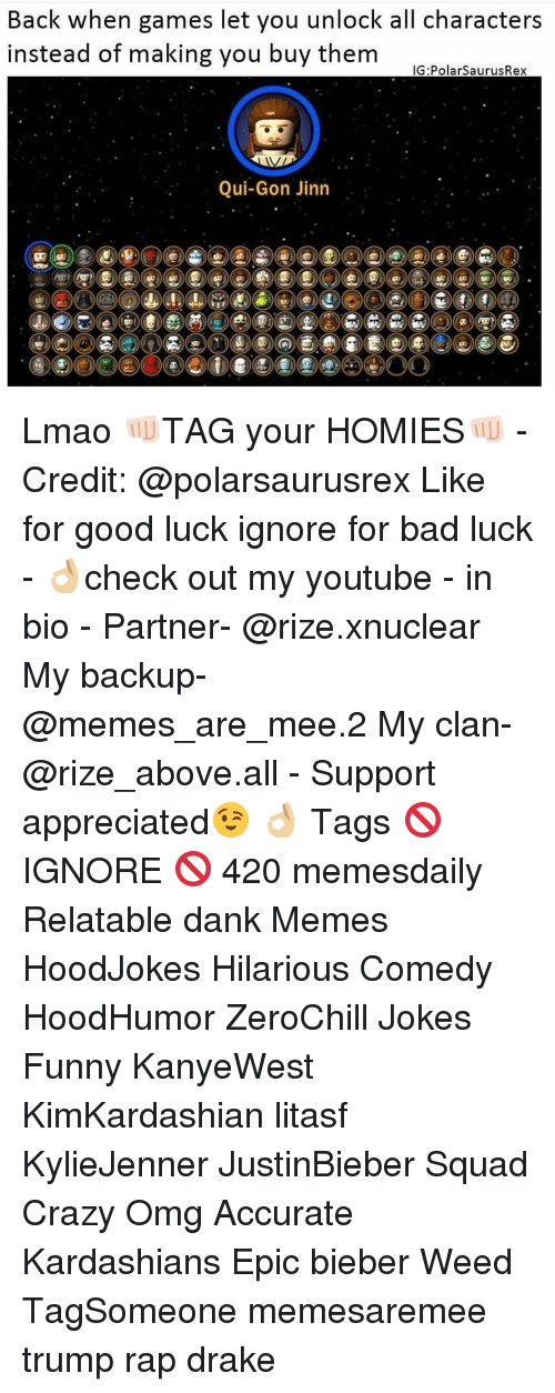 Memes, Bad Luck, and 🤖: Back when games let you unlock all characters  instead of making you buy them  IG Polar SaurusRex  Qui-Gon Jinn Lmao 👊🏻TAG your HOMIES👊🏻 - Credit: @polarsaurusrex Like for good luck ignore for bad luck - 👌🏼check out my youtube - in bio - Partner- @rize.xnuclear My backup- @memes_are_mee.2 My clan- @rize_above.all - Support appreciated😉 👌🏼 Tags 🚫 IGNORE 🚫 420 memesdaily Relatable dank Memes HoodJokes Hilarious Comedy HoodHumor ZeroChill Jokes Funny KanyeWest KimKardashian litasf KylieJenner JustinBieber Squad Crazy Omg Accurate Kardashians Epic bieber Weed TagSomeone memesaremee trump rap drake
