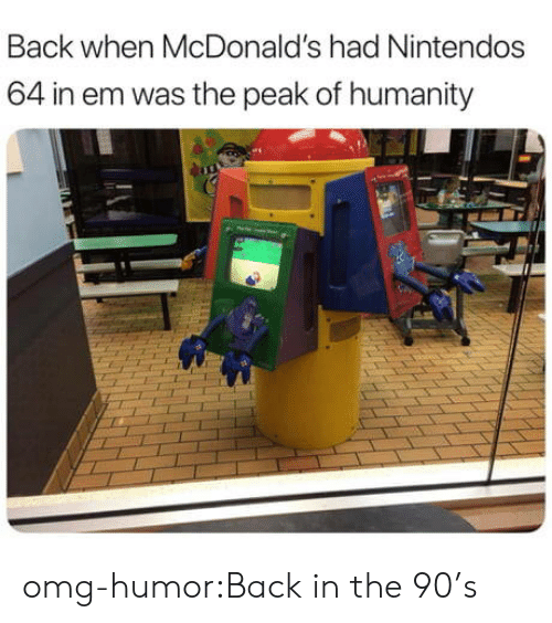McDonalds, Omg, and Tumblr: Back when McDonald's had Nintendos  64 in em was the peak of humanity omg-humor:Back in the 90's