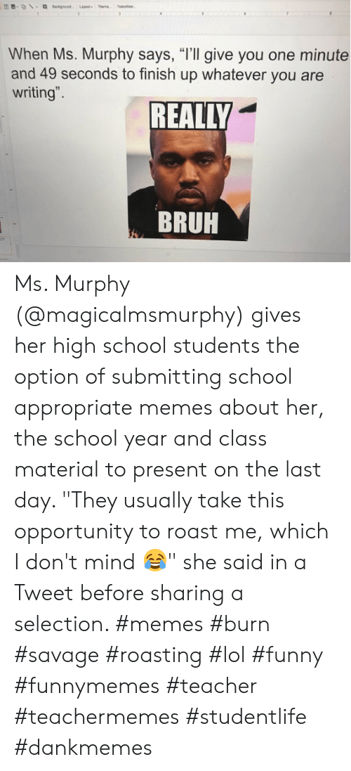 """Lol Funny: Background Layout Theme  Transen  2  31  When Ms. Murphy says, """"I'll give you one minute  and 49 seconds to finish up whatever you are  writing"""".  REALLY  BRUH Ms. Murphy (@magicalmsmurphy) gives her high school students the option of submitting school appropriate memes about her, the school year and class material to present on the last day. """"They usually take this opportunity to roast me, which I don't mind 😂"""" she said in a Tweet before sharing a selection. #memes #burn #savage #roasting #lol #funny #funnymemes #teacher #teachermemes #studentlife #dankmemes"""