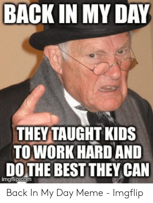 Hard Work Meme: BACKIN MY DAY  THEYTAUGHT KIDS  TOWORK HARD AND  DO THE BEST THEY CAN Back In My Day Meme - Imgflip