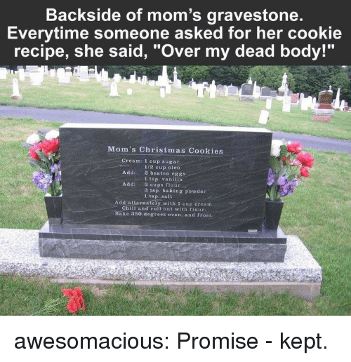 """Chill, Christmas, and Cookies: Backside of mom's gravestone  Everytime someone asked for her cookie  recipe, she said, """"Over my dead body!""""  Mom's Christmas Cookies  Cream: 1 cup sugar  1/2 cup oleo  2 beaten eggs  1 tsp. vanilla  3 cups flour  3 tsp. baking powder  1 tsp. sait  Add:  Addi  Add alternately with 1 cup cream  Chill and roll out with flour  ake 350 degrees oven, and frost. awesomacious:  Promise - kept."""