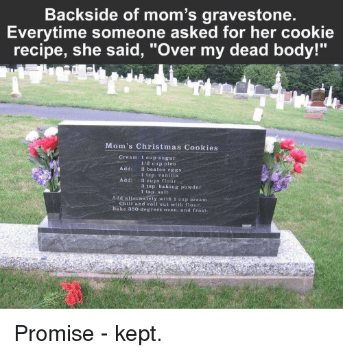 """Roll Out: Backside of mom's gravestone  Everytime someone asked for her cookie  recipe, she said, """"Over my dead body!""""  Mom's Christmas Cookies  Cream: 1 cup sugar  1/2 cup oleo  2 beaten eggs  1 tsp. vanilla  3 cups flour  3 tsp. baking powder  1 tsp. sait  Add:  Addi  Add alternately with 1 cup cream  Chill and roll out with flour  ake 350 degrees oven, and frost. Promise - kept."""