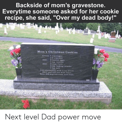 """Roll Out: Backside of mom's gravestone.  Everytime someone asked for her cookie  recipe, she said, """"Over my dead body!""""  Mom's Christmas Cookies  Cream: 1 cup sugar  Add 2 beaten eggs  Add3 cups fiour  1/2 cup oleo  1 tsp. vanilla  3 tsp. baking powder  1 tsp. salt  Add alternately with 1 cup cream  Chill and roll out with flour  Bake 350 degrees oven, and frost. Next level Dad power move"""