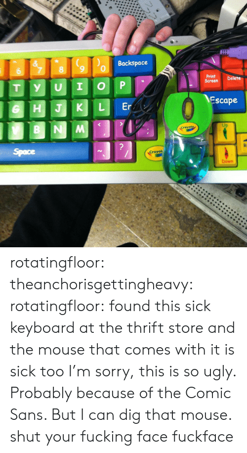 backspace: Backspace  &  7  8  6  Print  Screen  Delete  P  I  U  y  T  Escape  Er  L  HJK  B NM  Crayola  ?  R  Space  Crayol  Down rotatingfloor:  theanchorisgettingheavy:  rotatingfloor:  found this sick keyboard at the thrift store and the mouse that comes with it is sick too  I'm sorry, this is so ugly. Probably because of the Comic Sans. But I can dig that mouse.  shut your fucking face fuckface