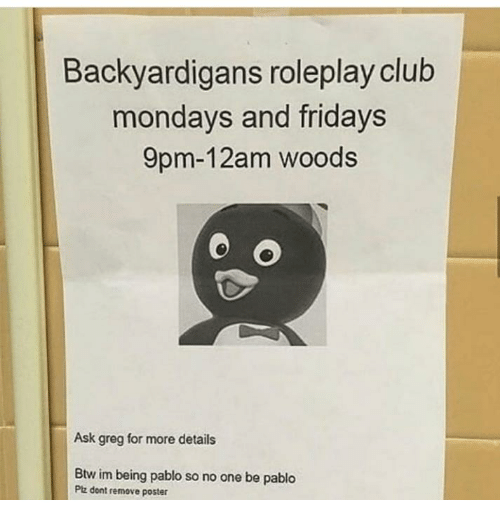 pablo: Backyardigans roleplay club  mondays and fridays  9pm-12am woods  Ask greg for more details  Btw im being pablo so no one be pablo  Ptz dont remove poster