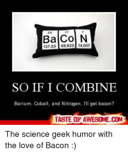 cobalt: BaCo N  137.33 58.933 14.007  SO IF I COMBINE  Barium, Cobalt, and Nitrogen,  get bacon?  TASTE OF AWESOME.COM The science geek humor with the love of Bacon :)
