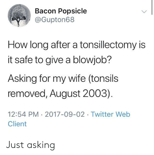 A Blowjob: Bacon Popsicle  @Gupton68  How long after a tonsillectomy is  it safe to give a blowjob?  Asking for my wife (tonsils  removed, August 2003)  12:54 PM 2017-09-02 Twitter Web  Client Just asking