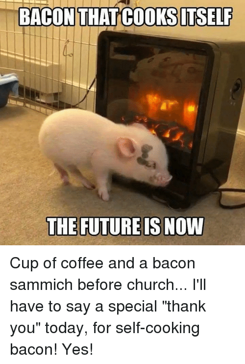 "Church, Future, and Memes: BACON THAT COOKSITSELF  THE FUTURE IS NOVW Cup of coffee and a bacon sammich before church... I'll have to say a special ""thank you"" today, for self-cooking bacon! Yes!"