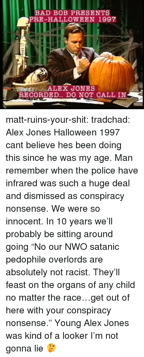 "nwo: BAD BOB PRESENTS  PRE-HALLOWEEN 1997  RECORDED.. DO NOT CALL IN matt-ruins-your-shit:  tradchad: Alex Jones Halloween 1997 cant believe hes been doing this since he was my age. Man remember when the police have infrared was such a huge deal and dismissed as conspiracy nonsense. We were so innocent. In 10 years we'll probably be sitting around going ""No our NWO satanic pedophile overlords are absolutely not racist. They'll feast on the organs of any child no matter the race…get out of here with your conspiracy nonsense.""  Young Alex Jones was kind of a looker I'm not gonna lie 🤔"