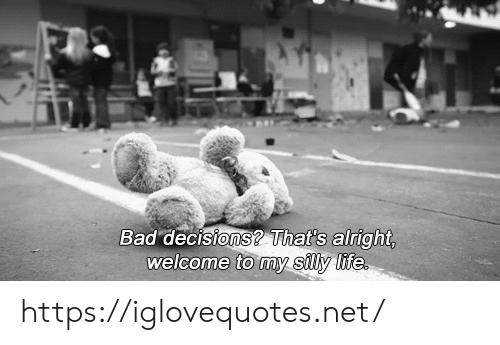 Bad, Life, and Decisions: Bad decisions? That's alright,  welcome to my silly life https://iglovequotes.net/