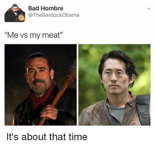 """Bad, Time, and Dank Memes: Bad Hombre  @The Bar dockObama  """"Me vs my meat"""" It's about that time"""