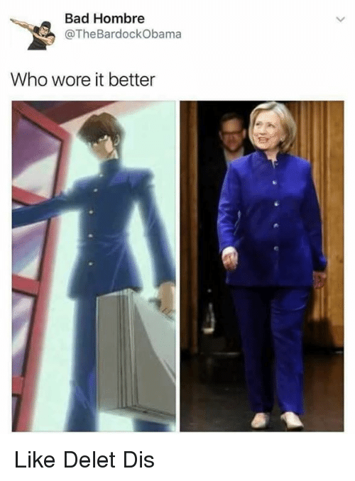 Memes, Who Wore It Better, and 🤖: Bad Hombre  @The BardockObama  Who wore it better Like Delet Dis