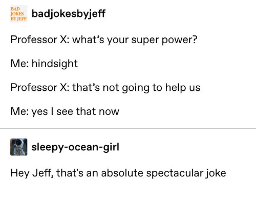 Help Us: BAD  JOKE ksbyjeff  BY JEFF  Professor X: what's your super power?  Me: hindsight  Professor X: that's not going to help us  Me: yes I see that now  sleepy-ocean-girl  Hey Jeff, that's an absolute spectacular joke
