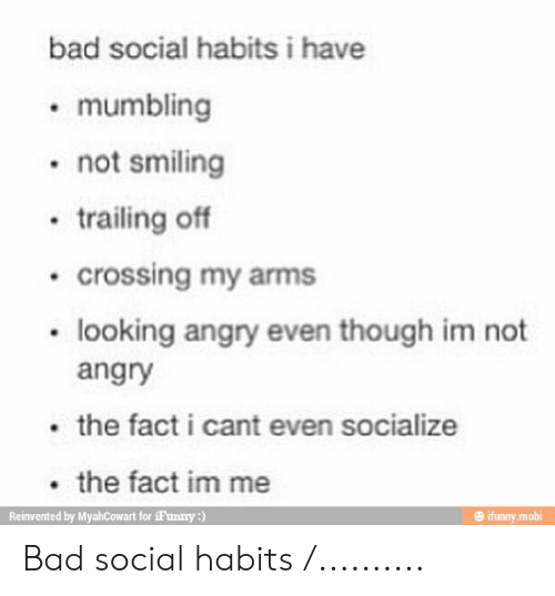 Trailing: bad social habits i have  mumbling  not smiling  trailing off  crossing my arms  looking angry even though im not  angry  the fact i cant even socialize  the fact im me  Reinvented by MyahCowart for iFunny:)  ifunny.mobi Bad social habits /..........