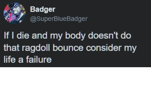 Life, Failure, and Badger: Badger  @SuperBlueBadger  If I die and my body doesn't do  that ragdoll bounce consider my  life a failure