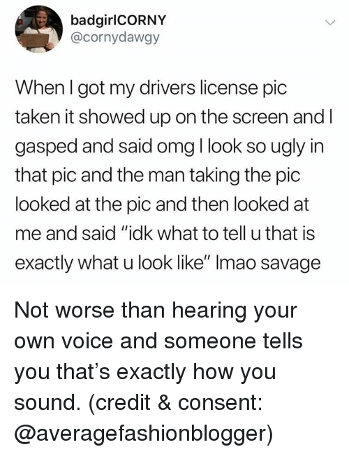 "Omg, Savage, and Taken: badgirlCORNY  @cornydawgy  When I got my drivers license pic  taken it showed up on the screen and l  gasped and said omg I look so ugly in  that pic and the man taking the pic  looked at the pic and then looked at  me and said ""idk what to tell u that is  exactly what u look like"" Imao savage Not worse than hearing your own voice and someone tells you that's exactly how you sound. (credit & consent: @averagefashionblogger)"