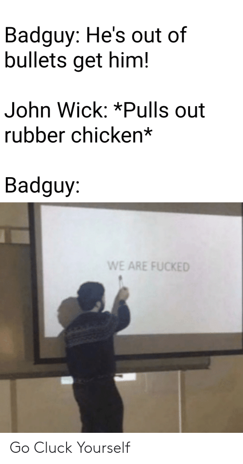 john wick: Badguy: He's out of  bullets get him!  John Wick: *Pulls out  rubber chicken*  Badguy:  WE ARE FUCKED Go Cluck Yourself