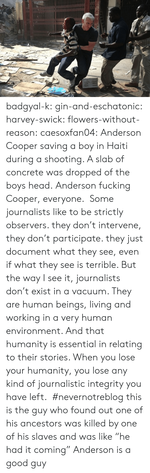 """It Coming: badgyal-k: gin-and-eschatonic:  harvey-swick:  flowers-without-reason:  caesoxfan04: Anderson Cooper saving a boy in Haiti during a shooting. A slab of concrete was dropped of the boys head. Anderson fucking Cooper, everyone. Some journalists like to be strictly observers. they don't intervene, they don't participate. they just document what they see, even if what they see is terrible. But the way I see it, journalists don't exist in a vacuum. They are human beings, living and working in a very human environment. And that humanity is essential in relating to their stories. When you lose your humanity, you lose any kind of journalistic integrity you have left.  #nevernotreblog  this is the guy who found out one of his ancestors was killed by one of his slaves and was like """"he had it coming""""    Anderson is a good guy"""