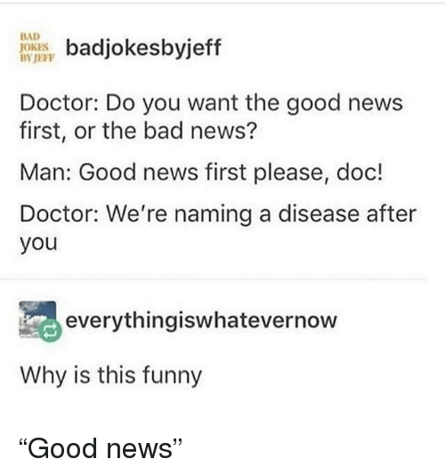 "Bad, Bad Jokes, and Doctor: badjokesbyjeff  Doctor: Do you want the good news  first, or the bad news?  Man: Good news first please, doc!  Doctor: We're naming a disease after  you  BAD  JOKES  BYJEFF  everythingiswhatevernow  Why is this funny ""Good news"""