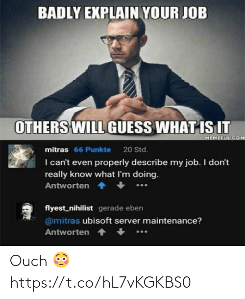 Ubisoft: BADLY EXPLAIN YOUR JOB  OTHERS WILL GUESS WHAT ISIT  mitras 66 Punkte 20 Std.  I can't even properly describe my job. I don't  really know what I'm doing  Antworten.  flyest nihilist gerade eben  @mitras ubisoft server maintenance?  Antworten Ouch 😳 https://t.co/hL7vKGKBS0