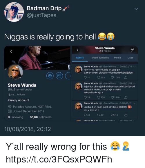 Badman, Hell, and Parody: Badman Drip  @justTapes  Niggas is really going to hell  Steve Wunda  750 Tweets  Tweets  Tweets & replies  Media  Likes  Steve wunda @itzSteviewond...-2018/02/15 ﹀  hgvftyf6g7g8h ihiug6y 6f ygg gih  o7r6e45w5r7 yiuhjbh vhfgsdazdzxfvjko[jpiguf  37 ロ653 V1005 ,  Steve Wunda  @itzStevieWonder  I juss... follows  Parody Account  Steve wunda @itzSteviewond...-2018/02/01 ﹀  Jejehdbr dkehsjshdhd dksnskansjd skdnKznsjd  sksbdbd xkzbd. Me xjx xjx x skebx  kskspzidurbrisjd s  39  826 1148  Steve Wunda @itzStevieWonder 2017/12/12  Lambs d xh mLm exit l pol874£ e@o813 ㆆ。  win x Kim eh o  Paradoy Account, NOT REAL  EA Joined December 2012  0 Following  48  531  v714  51,6K Followers  10/08/2018, 20:12 Y'all really wrong for this 😂🤦‍♂️ https://t.co/3FQsxPQWFh