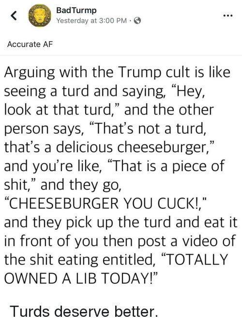"""Af, Politics, and Shit: BadTurmp  Yesterday at 3:00 PM  Accurate AF  Arguing with the Trump cult is like  seeing a turd and saying, """"Hey,  look at that turd,"""" and the other  person says, """"That's not a turd,  that's a delicious cheeseburger,""""  and you're like, """"That is a piece of  shit,"""" and they go,  """"CHEESEBURGER YOU CUCK!  and they pick up the turd and eat it  in front of you then post a video of  the shit eating entitled, """"TOTALLY  OWNED A LIB TODAY!"""""""