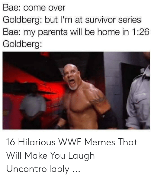 Bae, Come Over, and Memes: Bae: come Over  Goldberg: but l'm at survivor series  Bae: my parents will be home in 1:26  Goldberg: 16 Hilarious WWE Memes That Will Make You Laugh Uncontrollably ...