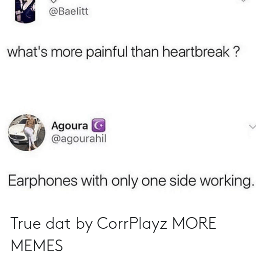 Dank, Memes, and Target: @Baelitt  what's more painful than heartbreak?  Agoura  @agourahil  Earphones with only one side working True dat by CorrPlayz MORE MEMES