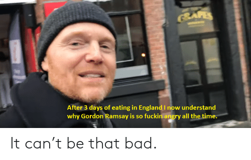 Gordon Ramsay: BAFES  After 3 days of eating in EnglandI now understand  why Gordon Ramsay is so fuckin angry all the time. It can't be that bad.