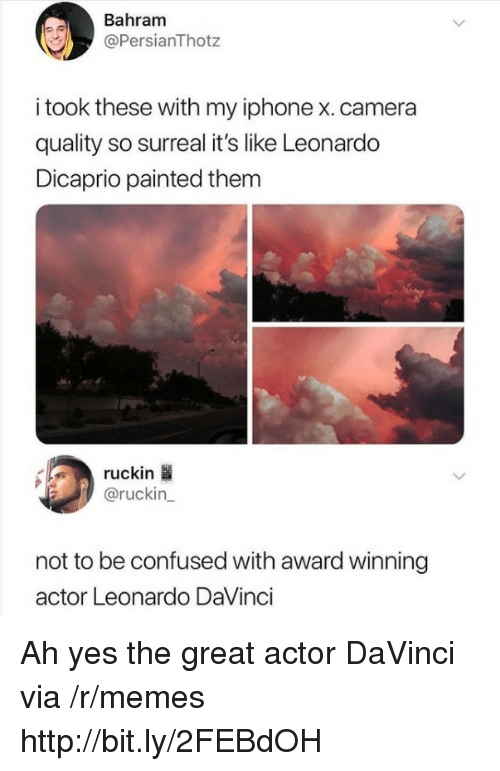 Confused, Iphone, and Leonardo DiCaprio: Bahram  @PersianThotz  i took these with my iphone x. camera  quality so surreal it's like Leonardo  Dicaprio painted them  ruckin  @ruckin_  not to be confused with award winning  actor Leonardo DaVinci Ah yes the great actor DaVinci via /r/memes http://bit.ly/2FEBdOH
