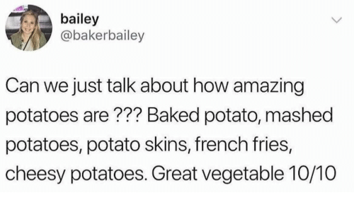 Baked, Baked Potato, and Potato: bailey  @bakerbailey  Can we just talk about how amazing  potatoes are ??? Baked potato, mashed  potatoes, potato skins, french fries,  cheesy potatoes. Great vegetable 10/10