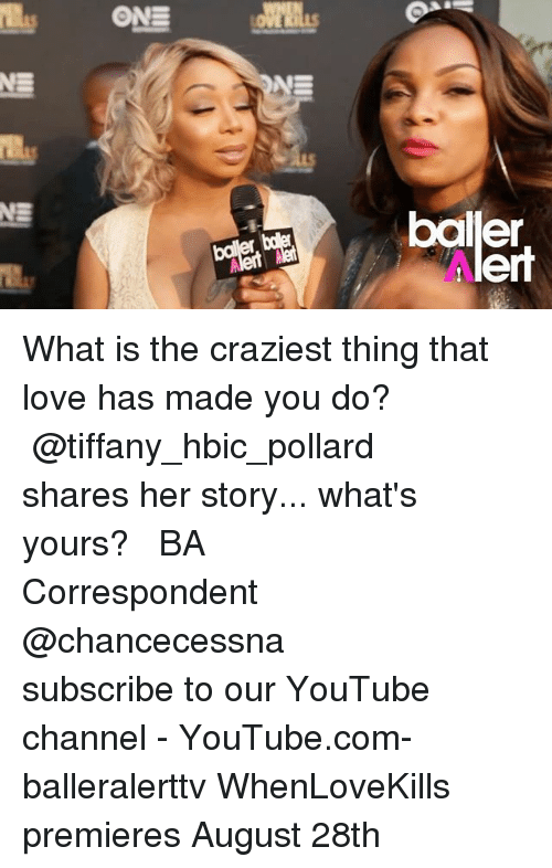 Love, Memes, and youtube.com: bailler  lert What is the craziest thing that love has made you do? ⠀⠀⠀⠀⠀⠀⠀ ⠀⠀⠀⠀⠀⠀⠀ @tiffany_hbic_pollard shares her story... what's yours? ⠀⠀⠀⠀⠀⠀⠀ ⠀⠀⠀⠀⠀⠀⠀ BA Correspondent @chancecessna ⠀⠀⠀⠀⠀⠀⠀ ⠀⠀⠀⠀⠀⠀⠀ subscribe to our YouTube channel - YouTube.com-balleralerttv WhenLoveKills premieres August 28th