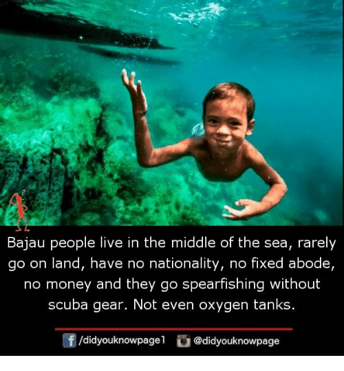 Nationality: Bajau people live in the middle of the sea, rarely  go on land, have no nationality, no fixed abode,  no money and they go spearfishing without  scuba gear. Not even oxygen tanks  f/didyouknowpagel @didyouknowpage