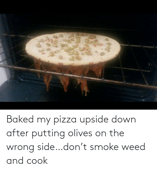 Smoke Weed: Baked my pizza upside down after putting olives on the wrong side…don't smoke weed and cook