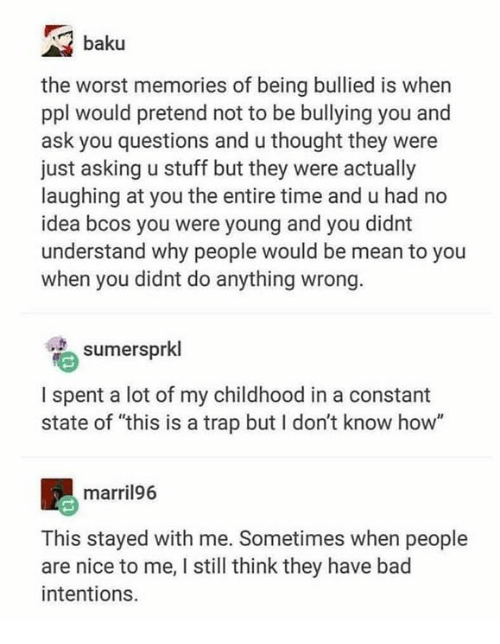 """Bad, Memes, and The Worst: baku  the worst memories of being bullied is when  ppl would pretend not to be bullying you and  ask you questions and u thought they were  just asking u stuff but they were actually  laughing at you the entire time and u had no  idea bcos you were young and you didnt  understand why people would be mean to you  when you didnt do anything wrong  sumersprkl  I spent a lot of my childhood in a constant  state of """"this is a trap but I don't know how""""  marril96  This stayed with me. Sometimes when people  are nice to me, I still think they have bad  intentions."""