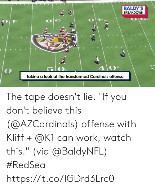 "Cardinals: BALDY'S  BREAKDOWN  B AK E  5 0  Takina a look at the transformed Cardinals offense The tape doesn't lie.   ""If you don't believe this (@AZCardinals) offense with Kliff + @K1 can work, watch this."" (via @BaldyNFL) #RedSea https://t.co/IGDrd3Lrc0"
