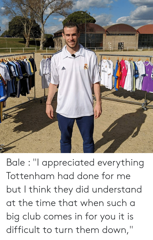 "Club, Memes, and Time: Bale : ""I appreciated everything Tottenham had done for me but I think they did understand at the time that when such a big club comes in for you it is difficult to turn them down,"""