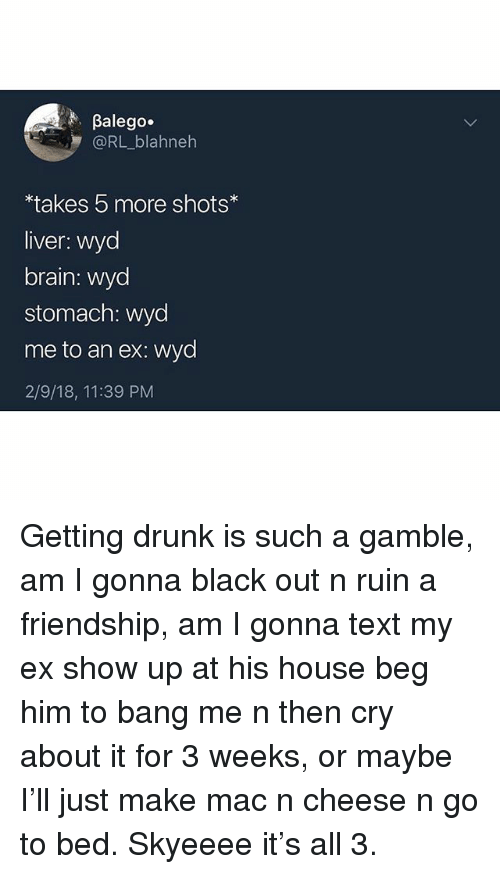 Getting Drunk: Balego.  @RL_blahneh  takes 5 more shots  liver: wyd  brain: wycd  stomach: wyd  me to an ex: wyd  2/9/18, 11:39 PM Getting drunk is such a gamble, am I gonna black out n ruin a friendship, am I gonna text my ex show up at his house beg him to bang me n then cry about it for 3 weeks, or maybe I'll just make mac n cheese n go to bed. Skyeeee it's all 3.
