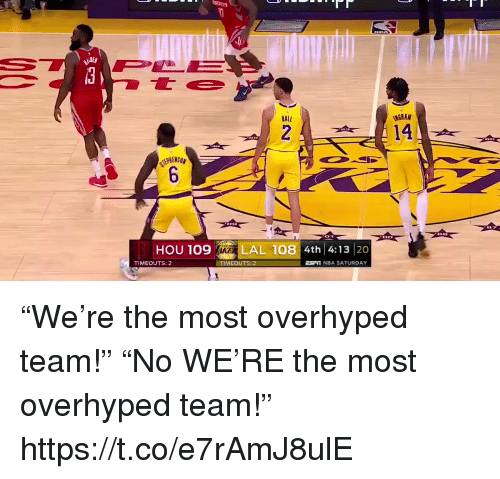 "Nba, Sports, and Team: BALL  14  HOU 109  LAL 108 4th 4:13 20  TIMEOUTS: 2  TİMEOUTS: 2  NBA SATURDAY ""We're the most overhyped team!"" ""No WE'RE the most overhyped team!"" https://t.co/e7rAmJ8ulE"