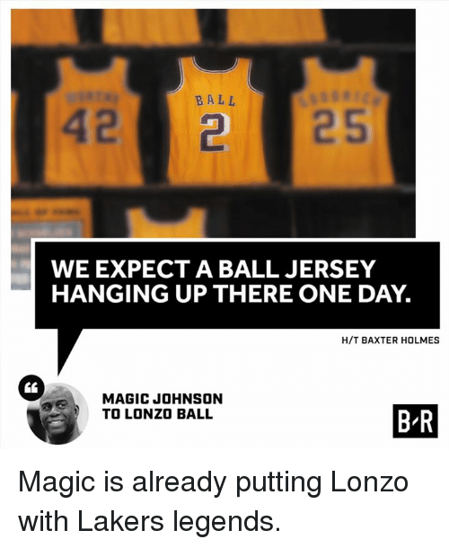Los Angeles Lakers, Magic Johnson, and Magic: BALL  2  WE EXPECT A BALL JERSEY  HANGING UP THERE ONE DAY.  H/T BAXTER HOLMES  CL  MAGIC JOHNSON  TO LONZO BALL  B R  B-R Magic is already putting Lonzo with Lakers legends.