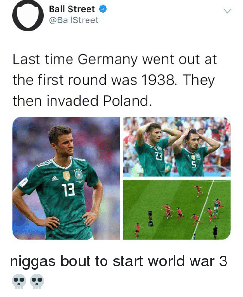 world war 3: Ball Street  @BallStreet  Last time Germany went out at  the first round was 1938. They  then invaded Poland.  0  13 niggas bout to start world war 3 💀💀