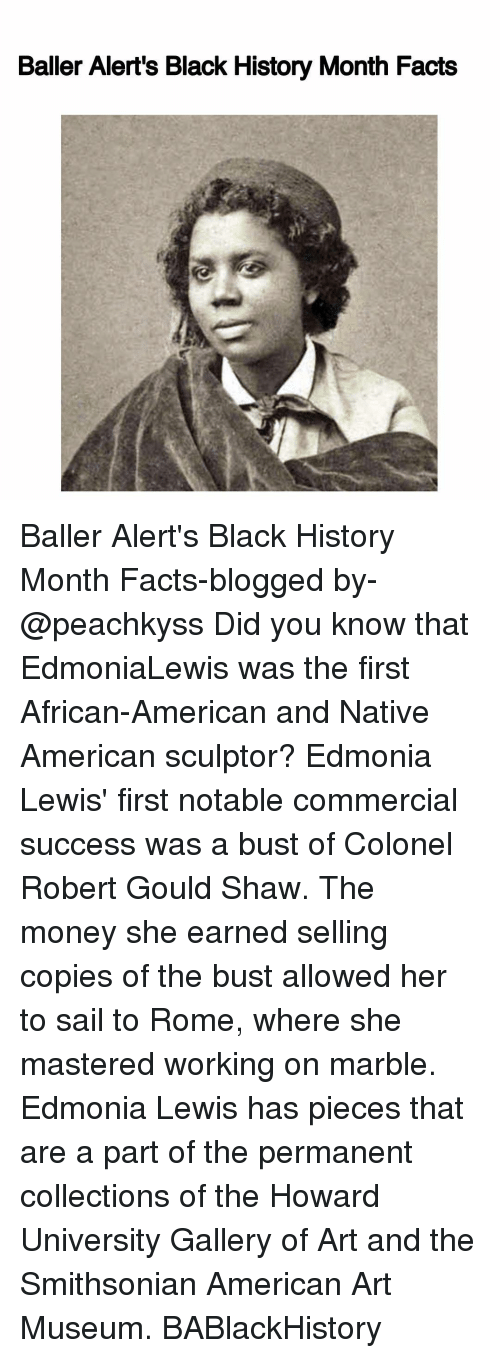 Lewy: Baller Alert's Black History Month Facts Baller Alert's Black History Month Facts-blogged by- @peachkyss Did you know that EdmoniaLewis was the first African-American and Native American sculptor? Edmonia Lewis' first notable commercial success was a bust of Colonel Robert Gould Shaw. The money she earned selling copies of the bust allowed her to sail to Rome, where she mastered working on marble. Edmonia Lewis has pieces that are a part of the permanent collections of the Howard University Gallery of Art and the Smithsonian American Art Museum. BABlackHistory