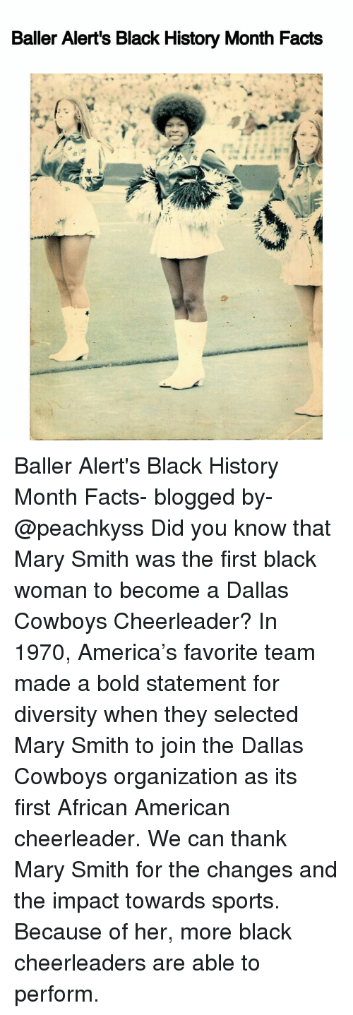 Dallas Cowboy: Baller Alert's Black History Month Facts Baller Alert's Black History Month Facts- blogged by- @peachkyss Did you know that Mary Smith was the first black woman to become a Dallas Cowboys Cheerleader? In 1970, America's favorite team made a bold statement for diversity when they selected Mary Smith to join the Dallas Cowboys organization as its first African American cheerleader. We can thank Mary Smith for the changes and the impact towards sports. Because of her, more black cheerleaders are able to perform.