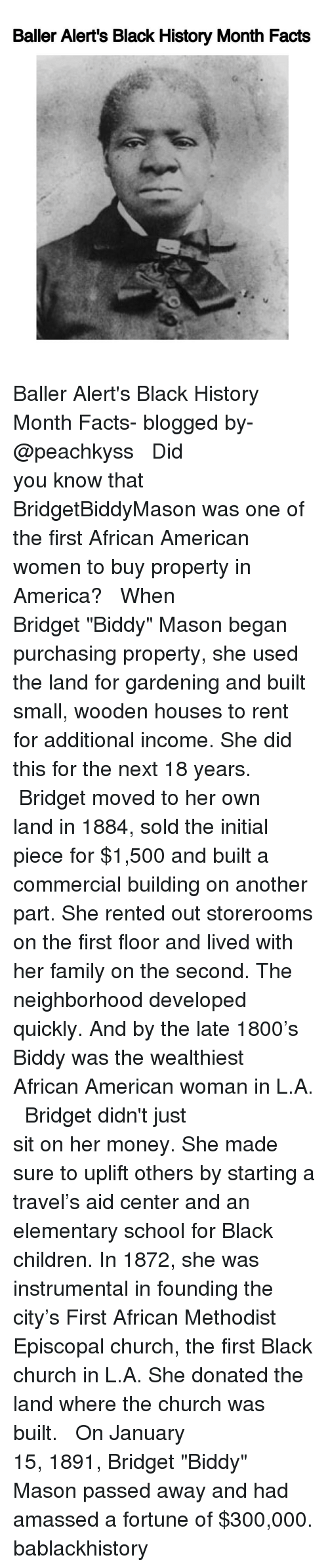 """Solde: Baller Alert's Black History Month Facts Baller Alert's Black History Month Facts- blogged by- @peachkyss ⠀⠀⠀⠀⠀⠀⠀⠀⠀ ⠀⠀⠀⠀⠀⠀⠀⠀⠀ Did you know that BridgetBiddyMason was one of the first African American women to buy property in America? ⠀⠀⠀⠀⠀⠀⠀⠀⠀ ⠀⠀⠀⠀⠀⠀⠀⠀⠀ When Bridget """"Biddy"""" Mason began purchasing property, she used the land for gardening and built small, wooden houses to rent for additional income. She did this for the next 18 years. ⠀⠀⠀⠀⠀⠀⠀⠀⠀ ⠀⠀⠀⠀⠀⠀⠀⠀⠀ Bridget moved to her own land in 1884, sold the initial piece for $1,500 and built a commercial building on another part. She rented out storerooms on the first floor and lived with her family on the second. The neighborhood developed quickly. And by the late 1800's Biddy was the wealthiest African American woman in L.A. ⠀⠀⠀⠀⠀⠀⠀⠀⠀ ⠀⠀⠀⠀⠀⠀⠀⠀⠀ Bridget didn't just sit on her money. She made sure to uplift others by starting a travel's aid center and an elementary school for Black children. In 1872, she was instrumental in founding the city's First African Methodist Episcopal church, the first Black church in L.A. She donated the land where the church was built. ⠀⠀⠀⠀⠀⠀⠀⠀⠀ ⠀⠀⠀⠀⠀⠀⠀⠀⠀ On January 15, 1891, Bridget """"Biddy"""" Mason passed away and had amassed a fortune of $300,000. bablackhistory"""
