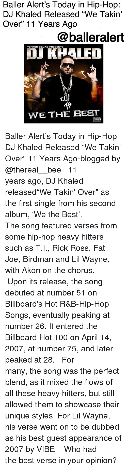 """Akon: Baller Alert's Today in Hip-Hop:  DJ Khaled Released """"We Takin'  Over"""" 11 Years Ago  @balleralert  TERROR SGUAD PRESENTS  OJ KHALED  WE THE BEST Baller Alert's Today in Hip-Hop: DJ Khaled Released """"We Takin' Over"""" 11 Years Ago-blogged by @thereal__bee ⠀⠀⠀⠀⠀⠀⠀⠀⠀ ⠀⠀ 11 years ago, DJ Khaled released""""We Takin' Over"""" as the first single from his second album, 'We the Best'. ⠀⠀⠀⠀⠀⠀⠀⠀⠀ ⠀⠀ The song featured verses from some hip-hop heavy hitters such as T.I., Rick Ross, Fat Joe, Birdman and Lil Wayne, with Akon on the chorus. ⠀⠀⠀⠀⠀⠀⠀⠀⠀ ⠀⠀ Upon its release, the song debuted at number 51 on Billboard's Hot R&B-Hip-Hop Songs, eventually peaking at number 26. It entered the Billboard Hot 100 on April 14, 2007, at number 75, and later peaked at 28. ⠀⠀⠀⠀⠀⠀⠀⠀⠀ ⠀⠀ For many, the song was the perfect blend, as it mixed the flows of all these heavy hitters, but still allowed them to showcase their unique styles. For Lil Wayne, his verse went on to be dubbed as his best guest appearance of 2007 by VIBE. ⠀⠀⠀⠀⠀⠀⠀⠀⠀ ⠀⠀ Who had the best verse in your opinion?"""