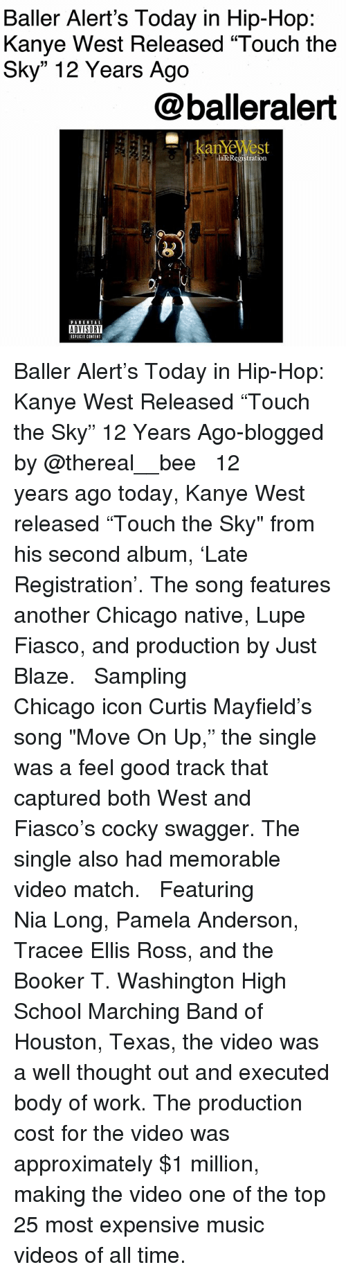 "tracee: Baller Alert's Today in Hip-Hop:  Kanye West Released ""Touch the  Sky"" 12 Years Ago  @balleralert  laTeRegistration  ADVISORY  IPLICIT CONTENT Baller Alert's Today in Hip-Hop: Kanye West Released ""Touch the Sky"" 12 Years Ago-blogged by @thereal__bee ⠀⠀⠀⠀⠀⠀⠀⠀⠀ ⠀⠀ 12 years ago today, Kanye West released ""Touch the Sky"" from his second album, 'Late Registration'. The song features another Chicago native, Lupe Fiasco, and production by Just Blaze. ⠀⠀⠀⠀⠀⠀⠀⠀⠀ ⠀⠀ Sampling Chicago icon Curtis Mayfield's song ""Move On Up,"" the single was a feel good track that captured both West and Fiasco's cocky swagger. The single also had memorable video match. ⠀⠀⠀⠀⠀⠀⠀⠀⠀ ⠀⠀ Featuring Nia Long, Pamela Anderson, Tracee Ellis Ross, and the Booker T. Washington High School Marching Band of Houston, Texas, the video was a well thought out and executed body of work. The production cost for the video was approximately $1 million, making the video one of the top 25 most expensive music videos of all time."
