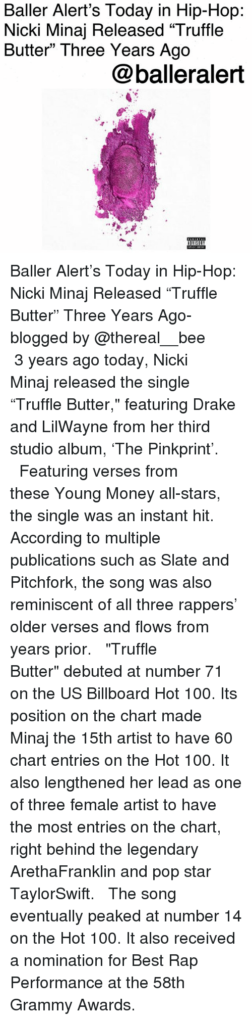 """Anaconda, Baller Alert, and Billboard: Baller Alert's Today in Hip-Hop  Nicki Minaj Released """"Truffle  Butter"""" Three Years Ago  @balleralert Baller Alert's Today in Hip-Hop: Nicki Minaj Released """"Truffle Butter"""" Three Years Ago-blogged by @thereal__bee ⠀⠀⠀⠀⠀⠀⠀ ⠀⠀⠀⠀ 3 years ago today, Nicki Minaj released the single """"Truffle Butter,"""" featuring Drake and LilWayne from her third studio album, 'The Pinkprint'. ⠀⠀⠀⠀⠀⠀⠀ ⠀⠀⠀⠀ Featuring verses from these Young Money all-stars, the single was an instant hit. According to multiple publications such as Slate and Pitchfork, the song was also reminiscent of all three rappers' older verses and flows from years prior. ⠀⠀⠀⠀⠀⠀⠀ ⠀⠀⠀⠀ """"Truffle Butter"""" debuted at number 71 on the US Billboard Hot 100. Its position on the chart made Minaj the 15th artist to have 60 chart entries on the Hot 100. It also lengthened her lead as one of three female artist to have the most entries on the chart, right behind the legendary ArethaFranklin and pop star TaylorSwift. ⠀⠀⠀⠀⠀⠀⠀ ⠀⠀⠀⠀ The song eventually peaked at number 14 on the Hot 100. It also received a nomination for Best Rap Performance at the 58th Grammy Awards."""