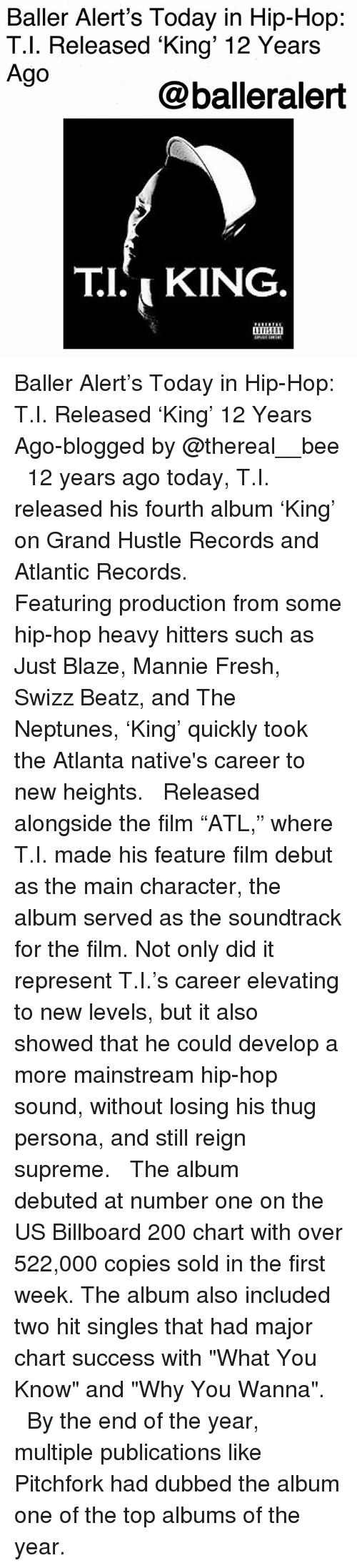"""reign: Baller Alert's Today in Hip-Hop:  T.l. Released King' 12 Years  Ago  @balleralert  TI,KING Baller Alert's Today in Hip-Hop: T.I. Released 'King' 12 Years Ago-blogged by @thereal__bee ⠀⠀⠀⠀⠀⠀⠀⠀⠀ ⠀⠀ 12 years ago today, T.I. released his fourth album 'King' on Grand Hustle Records and Atlantic Records. ⠀⠀⠀⠀⠀⠀⠀⠀⠀ ⠀⠀ Featuring production from some hip-hop heavy hitters such as Just Blaze, Mannie Fresh, Swizz Beatz, and The Neptunes, 'King' quickly took the Atlanta native's career to new heights. ⠀⠀⠀⠀⠀⠀⠀⠀⠀ ⠀⠀ Released alongside the film """"ATL,"""" where T.I. made his feature film debut as the main character, the album served as the soundtrack for the film. Not only did it represent T.I.'s career elevating to new levels, but it also showed that he could develop a more mainstream hip-hop sound, without losing his thug persona, and still reign supreme. ⠀⠀⠀⠀⠀⠀⠀⠀⠀ ⠀⠀ The album debuted at number one on the US Billboard 200 chart with over 522,000 copies sold in the first week. The album also included two hit singles that had major chart success with """"What You Know"""" and """"Why You Wanna"""". ⠀⠀⠀⠀⠀⠀⠀⠀⠀ ⠀⠀ By the end of the year, multiple publications like Pitchfork had dubbed the album one of the top albums of the year."""