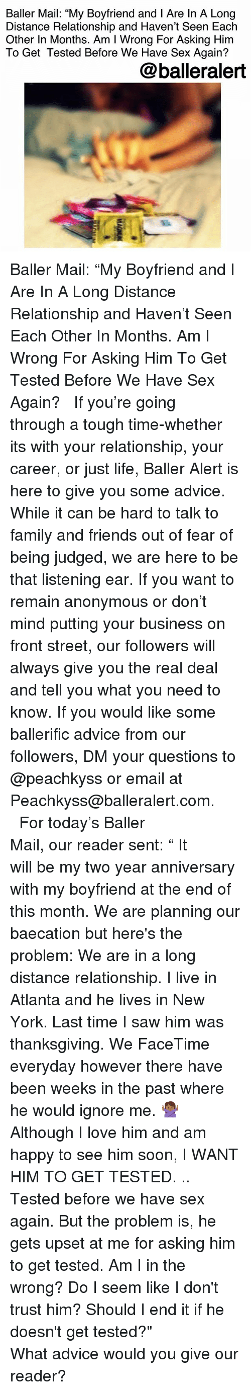 """Advice, Baller Alert, and Facetime: Baller Mail: """"My Boyfriend and I Are In A Long  Distance Relationship and Haven't Seen Each  Other In Months. Am I Wrong For Asking Him  To Get Tested Before We Have Sex Again?  @balleralert Baller Mail: """"My Boyfriend and I Are In A Long Distance Relationship and Haven't Seen Each Other In Months. Am I Wrong For Asking Him To Get Tested Before We Have Sex Again? ⠀⠀⠀⠀⠀⠀⠀ ⠀⠀⠀⠀⠀⠀⠀ If you're going through a tough time-whether its with your relationship, your career, or just life, Baller Alert is here to give you some advice. While it can be hard to talk to family and friends out of fear of being judged, we are here to be that listening ear. If you want to remain anonymous or don't mind putting your business on front street, our followers will always give you the real deal and tell you what you need to know. If you would like some ballerific advice from our followers, DM your questions to @peachkyss or email at Peachkyss@balleralert.com. ⠀⠀⠀⠀⠀⠀⠀ ⠀⠀⠀⠀⠀⠀⠀ For today's Baller Mail, our reader sent:⠀⠀⠀⠀⠀⠀⠀ """" It will be my two year anniversary with my boyfriend at the end of this month. We are planning our baecation but here's the problem: We are in a long distance relationship. I live in Atlanta and he lives in New York. Last time I saw him was thanksgiving. We FaceTime everyday however there have been weeks in the past where he would ignore me. 🙅🏾 Although I love him and am happy to see him soon, I WANT HIM TO GET TESTED. .. Tested before we have sex again. But the problem is, he gets upset at me for asking him to get tested. Am I in the wrong? Do I seem like I don't trust him? Should I end it if he doesn't get tested?"""" ⠀⠀⠀⠀⠀⠀⠀ ⠀⠀⠀⠀⠀⠀⠀ What advice would you give our reader?"""